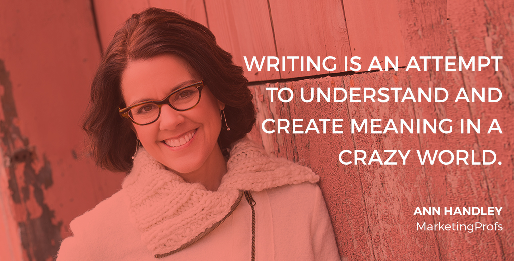 """Writing is an attempt to understand and create meaning in a crazy world."" -- Interview with Ann Handley, Chief Content Officer, Marketing Profs"