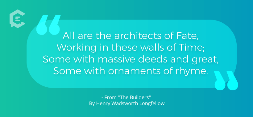 All are architects of fate / working within these walls of time... Henry Wadsworth Longfellow