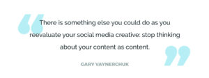 There is something else you could do as you reevaluate your social media creative: stop thinking about your content as content.