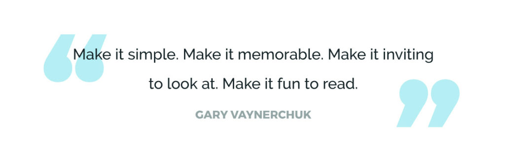 Make it simple. Make it memorable. Make it inviting to look at. Make it fun to read.