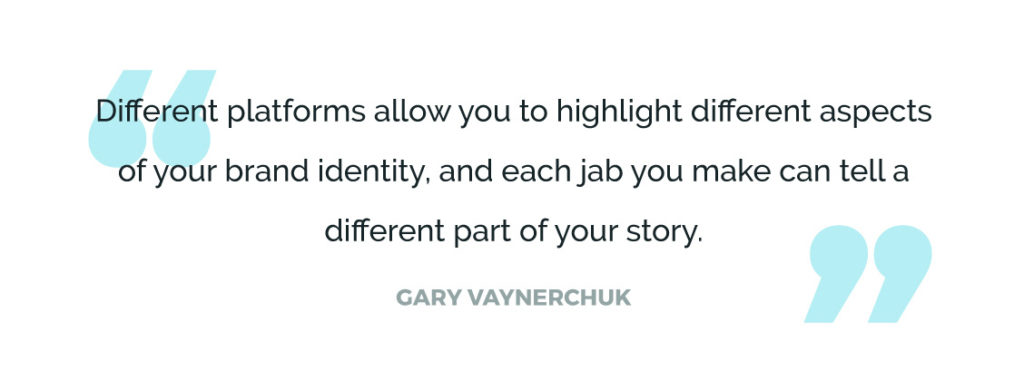 Different platforms allow you to highlight different aspects of your brand identity, and each jab you make can tell a different part of your story.