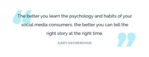 The better you learn the psychology and habits of your social media consumers, the better you can tell the right story at the right time.
