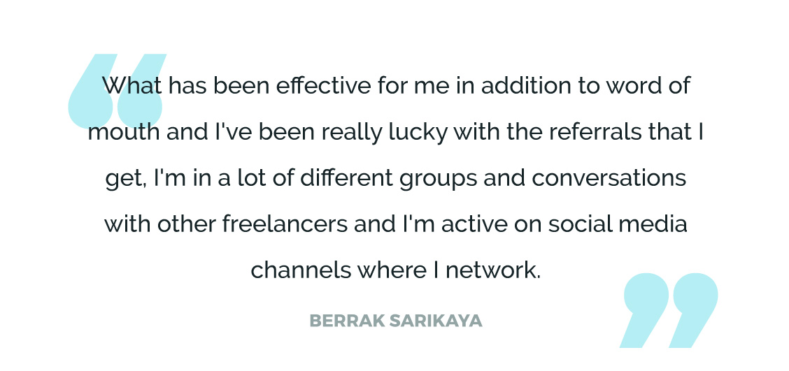 What has been effective for me in addition to word of mouth and I've been really lucky with the referrals that I get, I'm in a lot of different groups and conversations with other freelancers and I'm active on social media channels where I network.