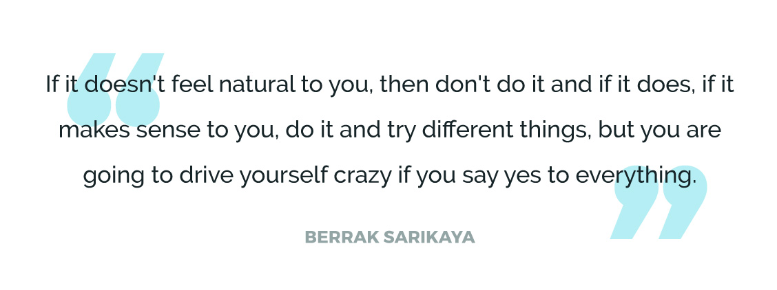 If it doesn't feel natural to you, then don't do it and if it does, if it makes sense to you, do it and try different things, but you are going to drive yourself crazy if you say yes to everything.