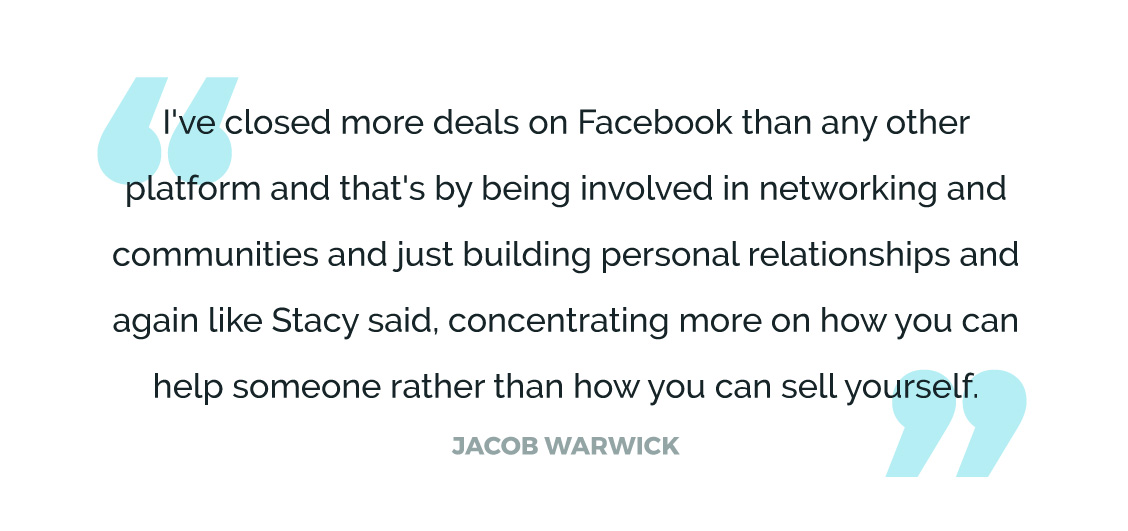 I've closed more deals on Facebook than any other platform and that's by being involved in networking and communities and just building personal relationships and again like Stacy said, concentrating more on how you can help someone rather than how you can sell yourself.