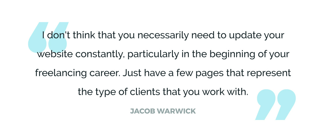I don't think that you necessarily need to update your website constantly, particularly in the beginning of your freelancing career. Just have a few pages that represent the type of clients that you work with.