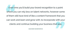 Over time you'll build your brand recognition to a point where you can rely less on talent networks, however some of them still have kind of like a content framework that you can work and learn and grow with, to incorporate with your clients and continue building your business that way.