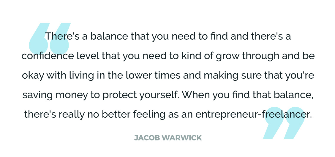 There's a balance that you need to find and there's a confidence level that you need to kind of grow through and be okay with living in the lower times and making sure that you're saving money to protect yourself. When you find that balance, there's really no better feeling as an entrepreneur-freelancer.