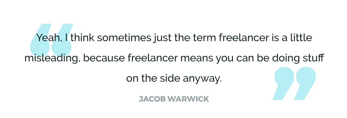 Yeah, I think sometimes just the term freelancer is a little misleading, because freelancer means you can be doing stuff on the side anyway.