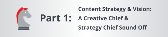 Part One: Content Strategy & Vision: A Creative Chief & Strategy Chief Sound Off