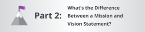 Part Two: What's the Difference Between a Mission and Vision Statement?