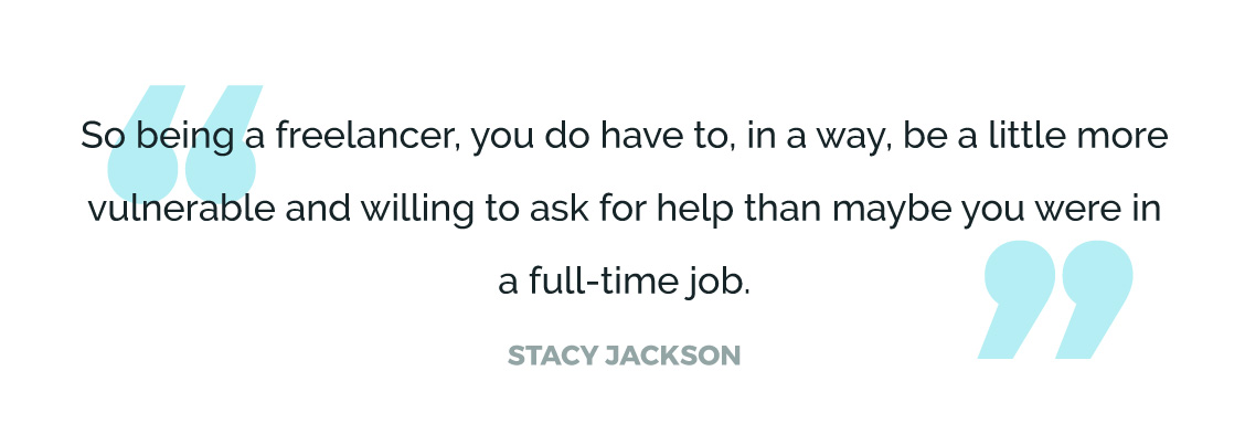 So being a freelancer, you do have to, in a way, be a little more vulnerable and willing to ask for help than maybe you were in a full-time job.