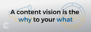 What Is A Content Vision & How Do You Create One? A content vision is the why to your what.