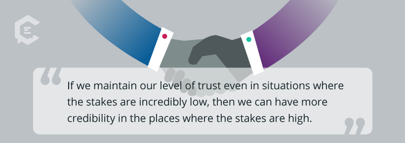 If we maintain our level of trust even in situations where the stakes are incredibly low, then we can have more credibility in the places where the stakes are high.