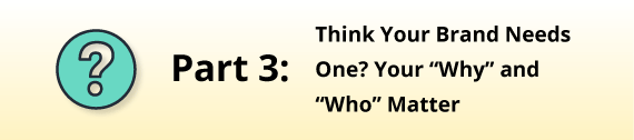 "Part 3: Think You Brand Needs One? Your ""Why"" and ""Who Matter"