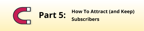 Part 5: How to Attract (and Keep) Subscribers