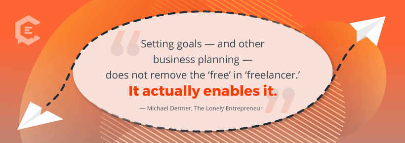 """Setting goals - and other business planning - does not remove the 'free' in 'freelancer.' It actually enables it."" - Michael Dermer, The Lonely Entrepreneur"