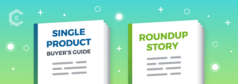 These are the two main types of buyer's guides: single product and roundup story.