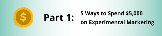 Part 1: 5 Ways to Spend $5,000 on Experimental Marketing